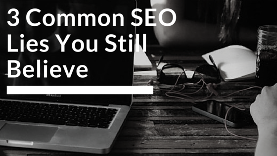3 Common SEO Lies You Still Believe Today!